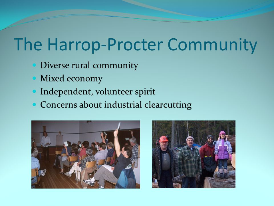 The Harrop-Procter Community Diverse rural community Mixed economy Independent, volunteer spirit Concerns about industrial clearcutting