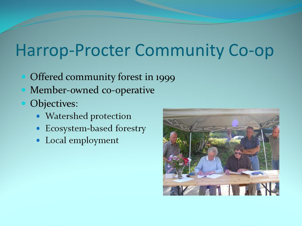 Harrop-Procter Community Co-op Offered community forest in 1999 Member-owned co-operative Objectives: Watershed protection Ecosystem-based forestry Local employment