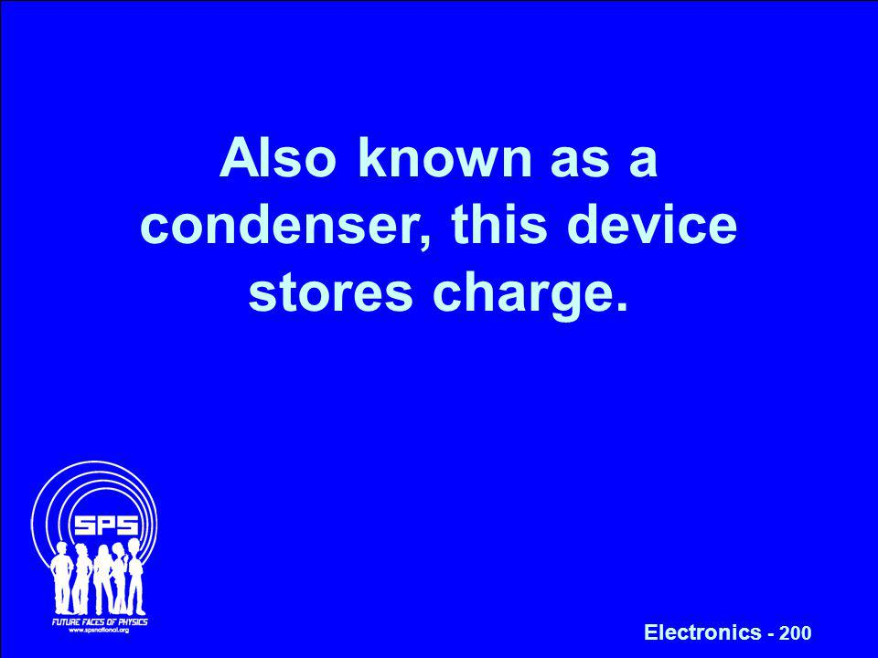 Also known as a condenser, this device stores charge. Electronics - 200