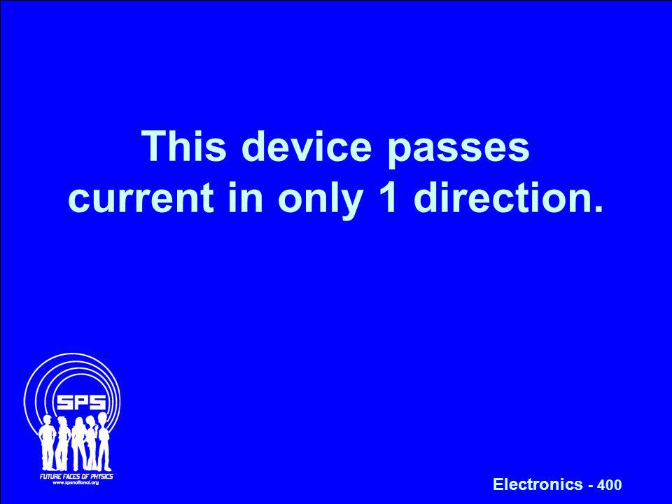 This device passes current in only 1 direction. Electronics - 400