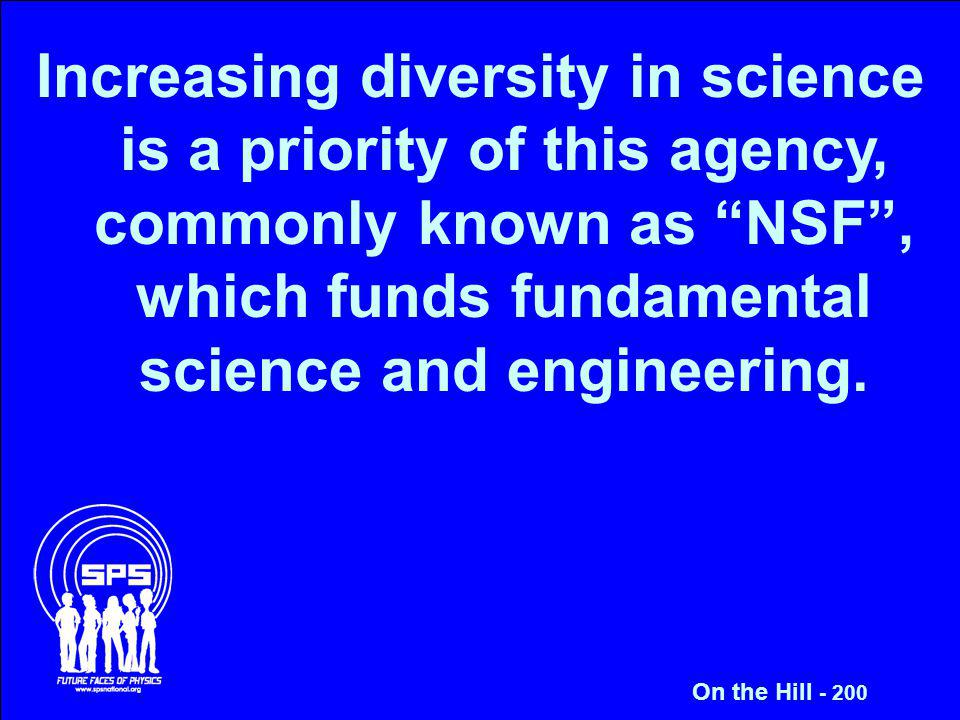 Increasing diversity in science is a priority of this agency, commonly known as NSF, which funds fundamental science and engineering. On the Hill - 20