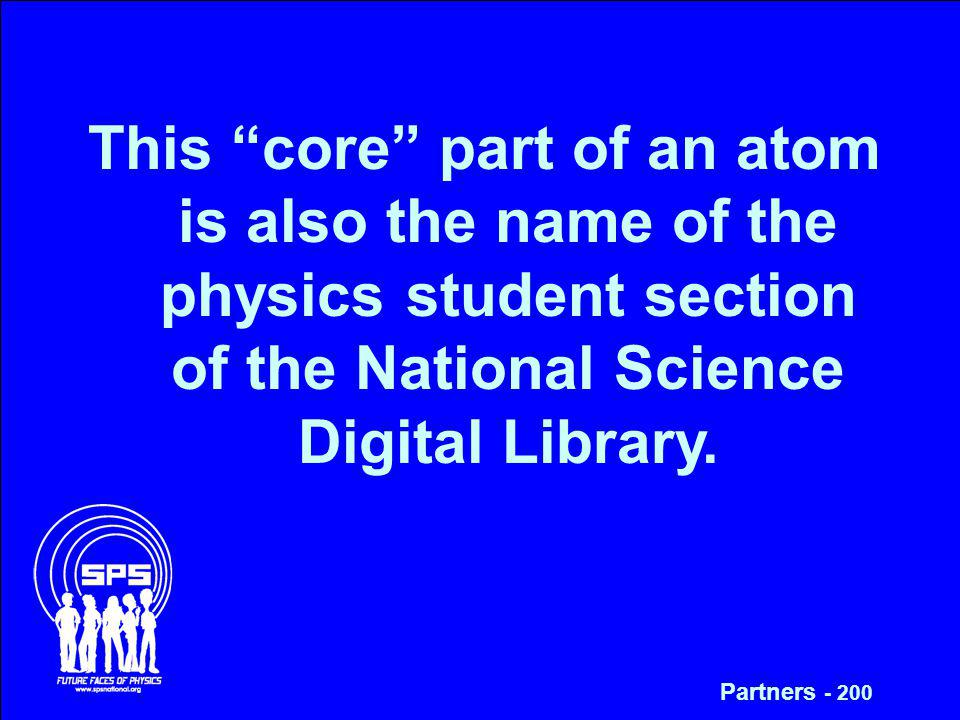 This core part of an atom is also the name of the physics student section of the National Science Digital Library. Partners - 200