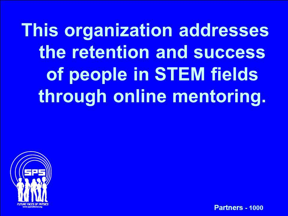 This organization addresses the retention and success of people in STEM fields through online mentoring. Partners - 1000