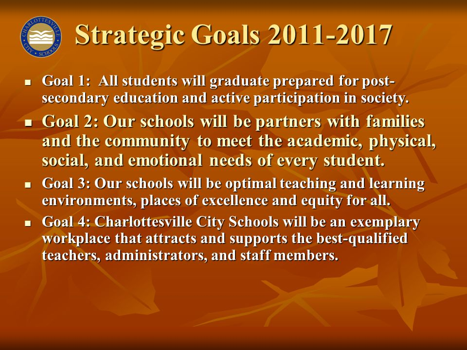 Strategic Goals 2011-2017 Goal 1: All students will graduate prepared for post- secondary education and active participation in society. Goal 1: All s