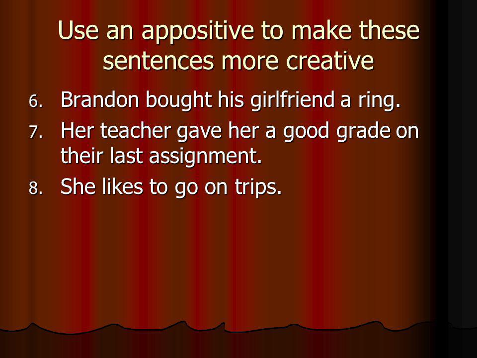 Use an appositive to make these sentences more creative 6.