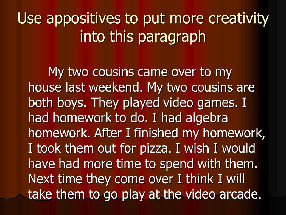 Use appositives to put more creativity into this paragraph My two cousins came over to my house last weekend.