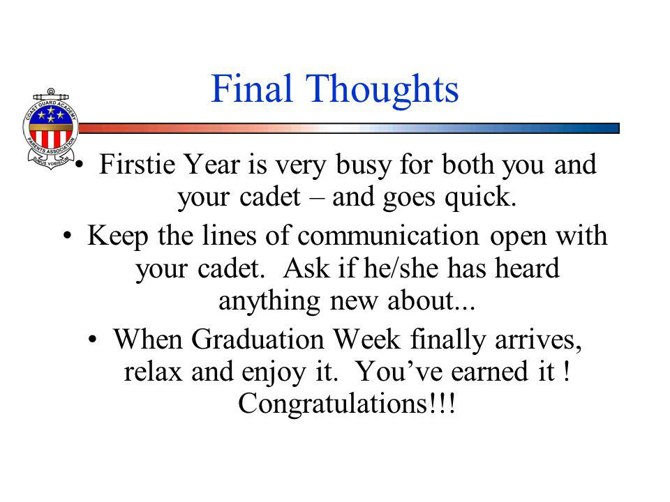 Final Thoughts Firstie Year is very busy for both you and your cadet – and goes quick. Keep the lines of communication open with your cadet. Ask if he