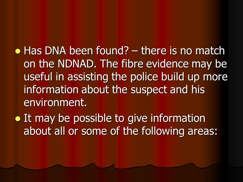 Has DNA been found? – there is no match on the NDNAD. The fibre evidence may be useful in assisting the police build up more information about the sus