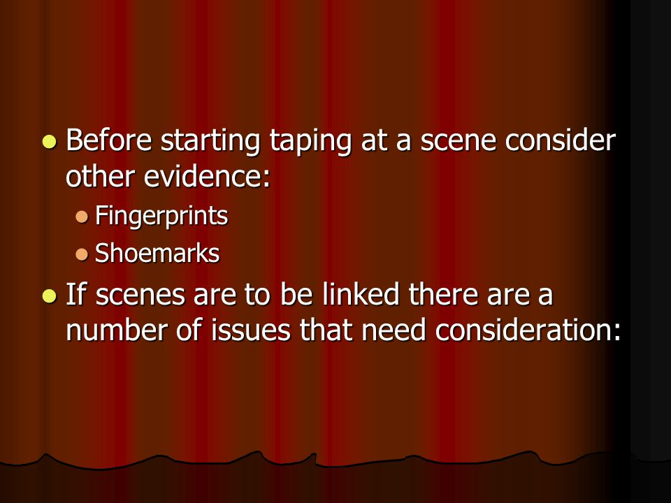 Before starting taping at a scene consider other evidence: Before starting taping at a scene consider other evidence: Fingerprints Fingerprints Shoemarks Shoemarks If scenes are to be linked there are a number of issues that need consideration: If scenes are to be linked there are a number of issues that need consideration:
