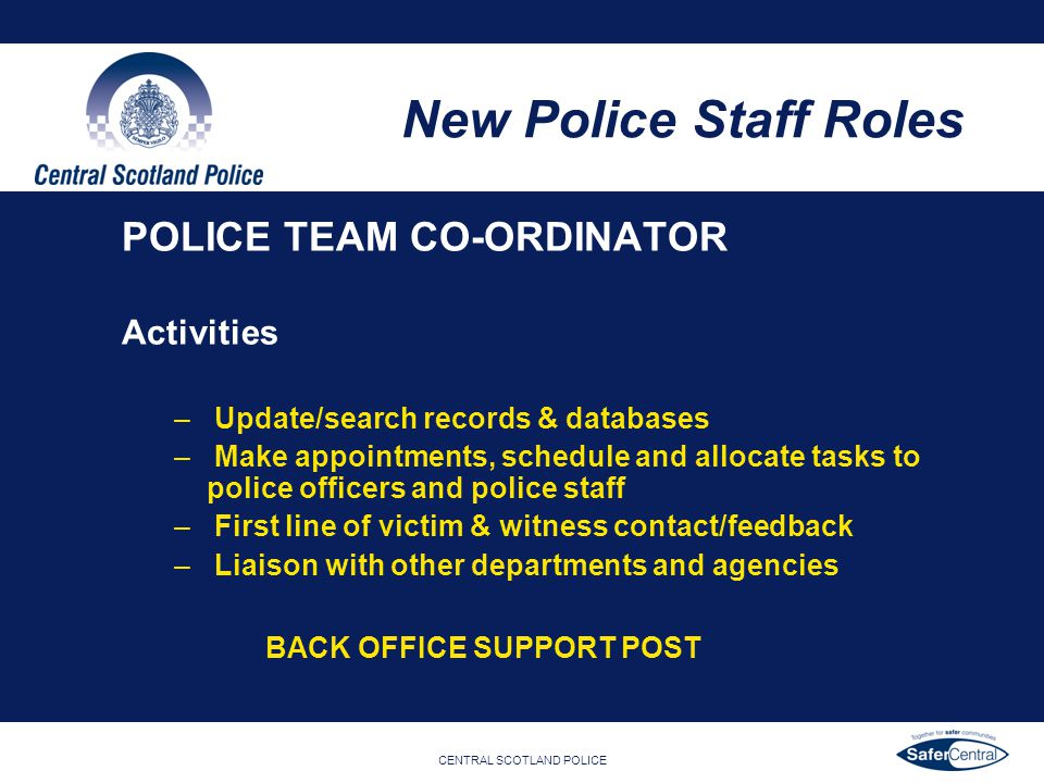 CENTRAL SCOTLAND POLICE New Police Staff Roles POLICE TEAM CO-ORDINATOR Activities – Update/search records & databases – Make appointments, schedule a