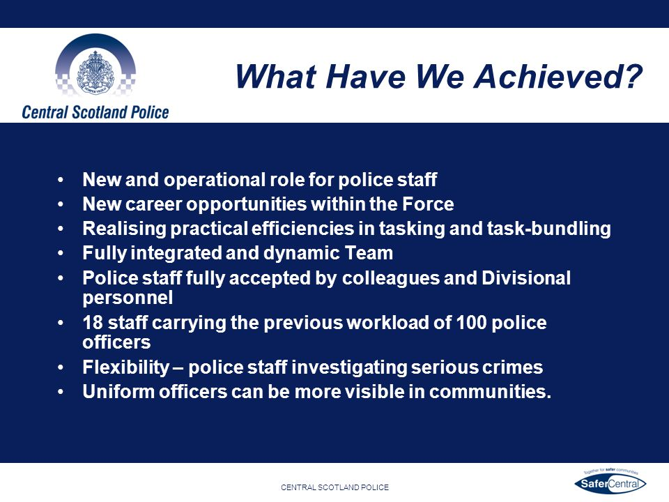 CENTRAL SCOTLAND POLICE What Have We Achieved? New and operational role for police staff New career opportunities within the Force Realising practical