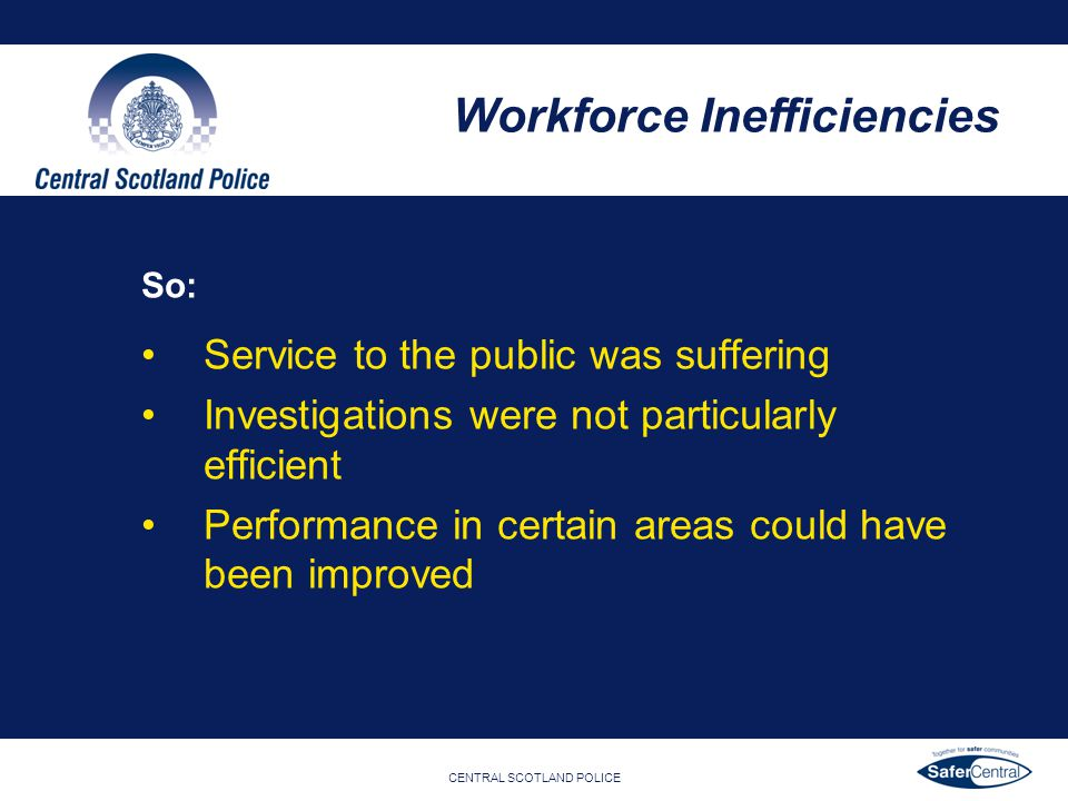 CENTRAL SCOTLAND POLICE So: Service to the public was suffering Investigations were not particularly efficient Performance in certain areas could have