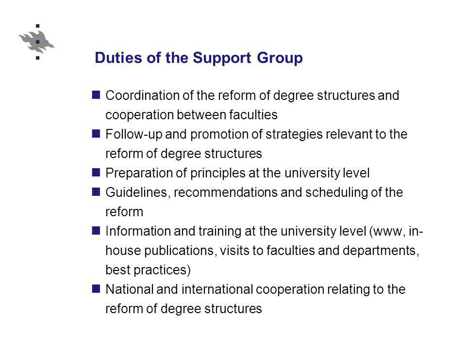 Duties of the Support Group Coordination of the reform of degree structures and cooperation between faculties Follow-up and promotion of strategies relevant to the reform of degree structures Preparation of principles at the university level Guidelines, recommendations and scheduling of the reform Information and training at the university level (www, in- house publications, visits to faculties and departments, best practices) National and international cooperation relating to the reform of degree structures