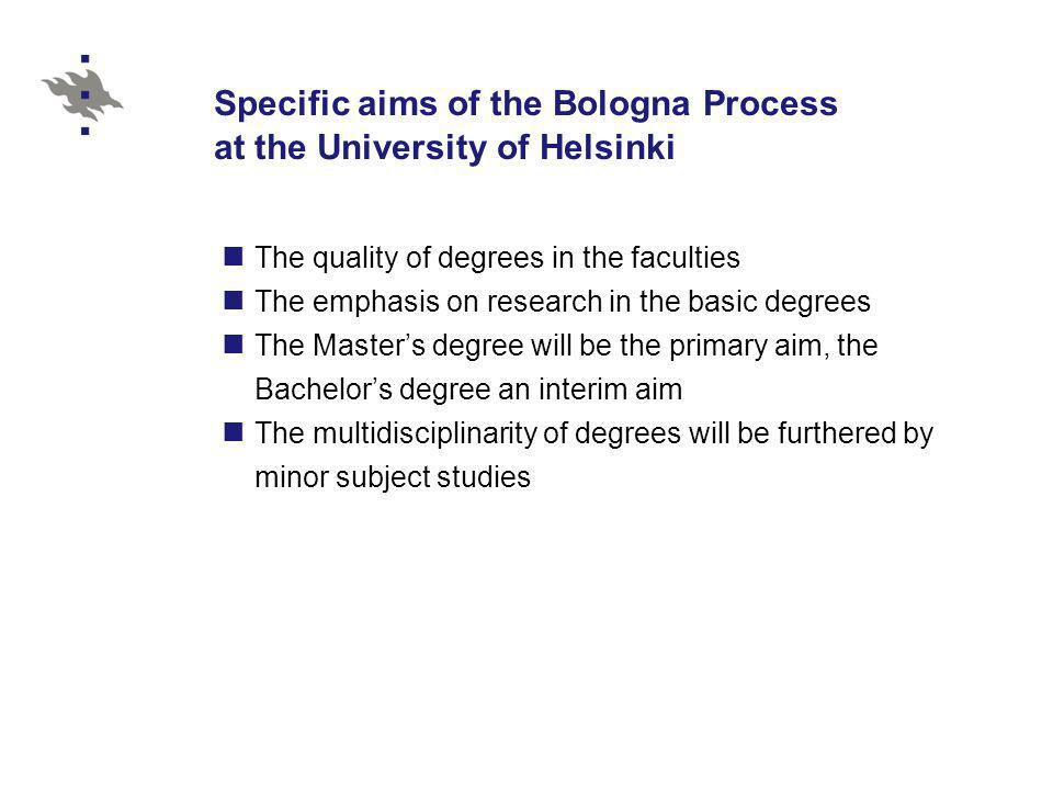 Specific aims of the Bologna Process at the University of Helsinki The quality of degrees in the faculties The emphasis on research in the basic degrees The Masters degree will be the primary aim, the Bachelors degree an interim aim The multidisciplinarity of degrees will be furthered by minor subject studies
