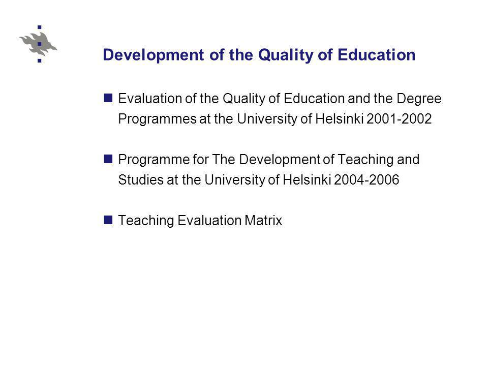 Development of the Quality of Education Evaluation of the Quality of Education and the Degree Programmes at the University of Helsinki 2001-2002 Programme for The Development of Teaching and Studies at the University of Helsinki 2004-2006 Teaching Evaluation Matrix