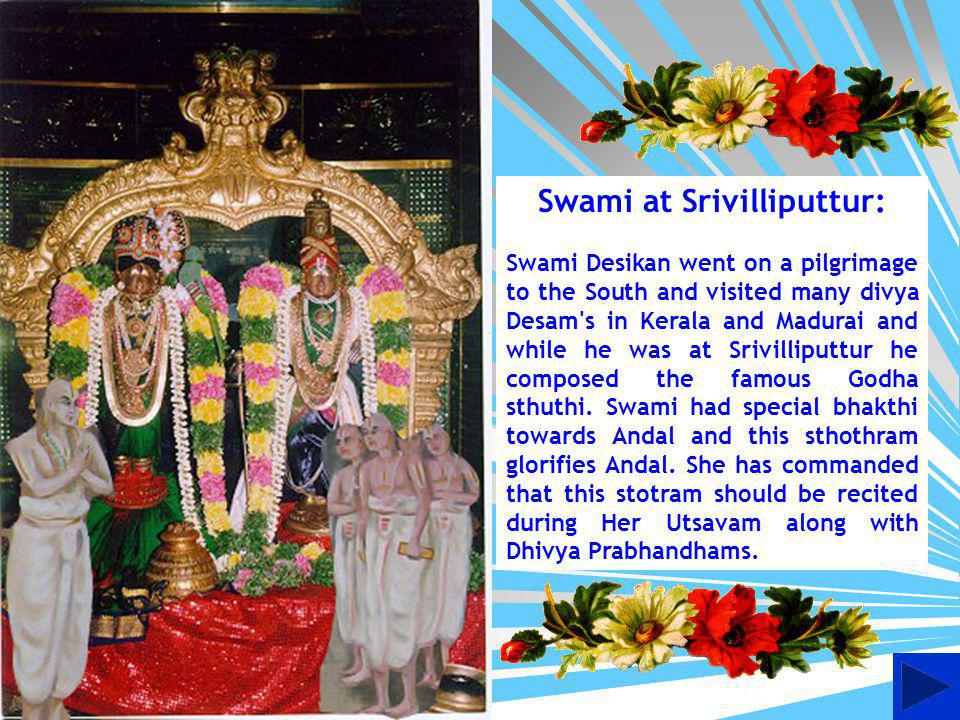 Swami at Srivilliputtur: Swami Desikan went on a pilgrimage to the South and visited many divya Desam s in Kerala and Madurai and while he was at Srivilliputtur he composed the famous Godha sthuthi.