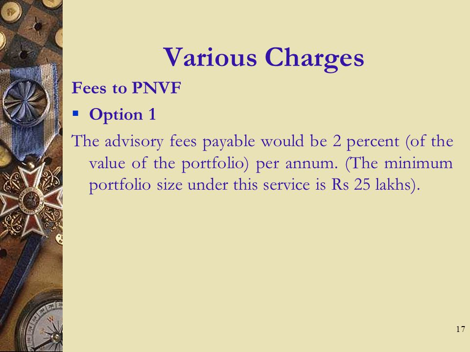 17 Various Charges Fees to PNVF Option 1 The advisory fees payable would be 2 percent (of the value of the portfolio) per annum.