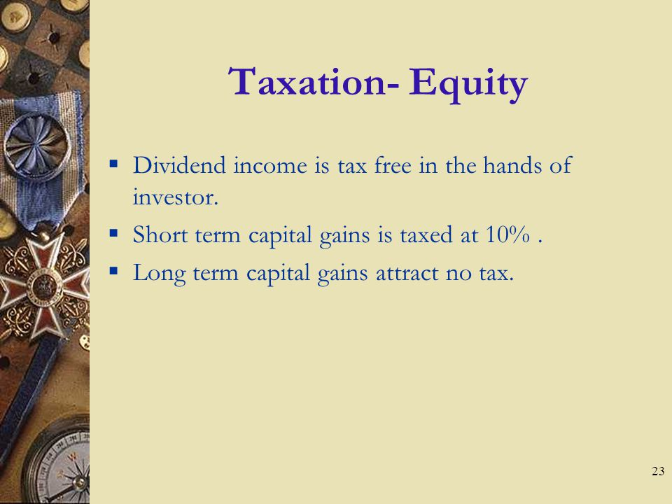 23 Taxation- Equity Dividend income is tax free in the hands of investor.
