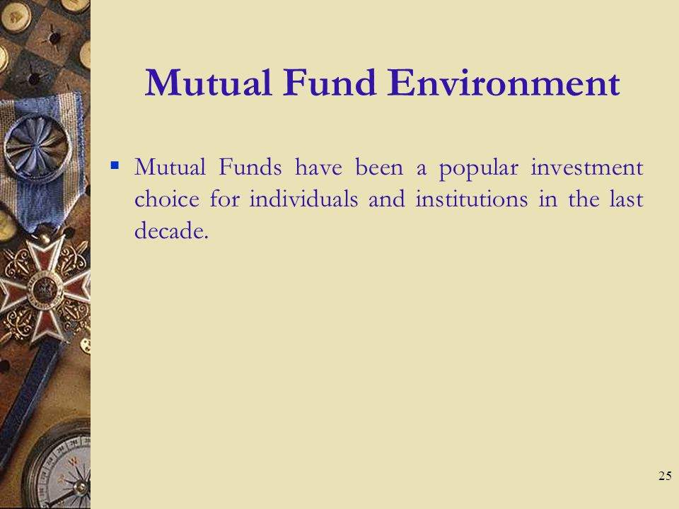 25 Mutual Fund Environment Mutual Funds have been a popular investment choice for individuals and institutions in the last decade.