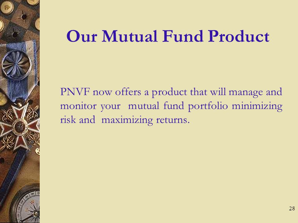 28 Our Mutual Fund Product PNVF now offers a product that will manage and monitor your mutual fund portfolio minimizing risk and maximizing returns.