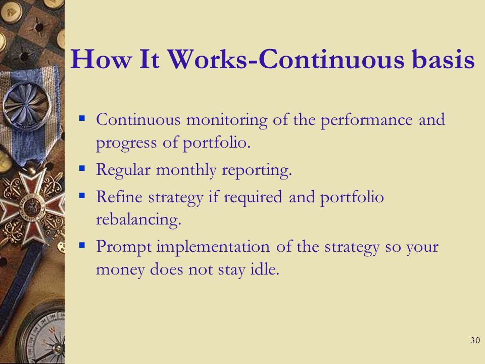 29 How It Works-Initial Stage You define your investment goals We will design a mutual fund portfolio based on your investment objectives. We will imp