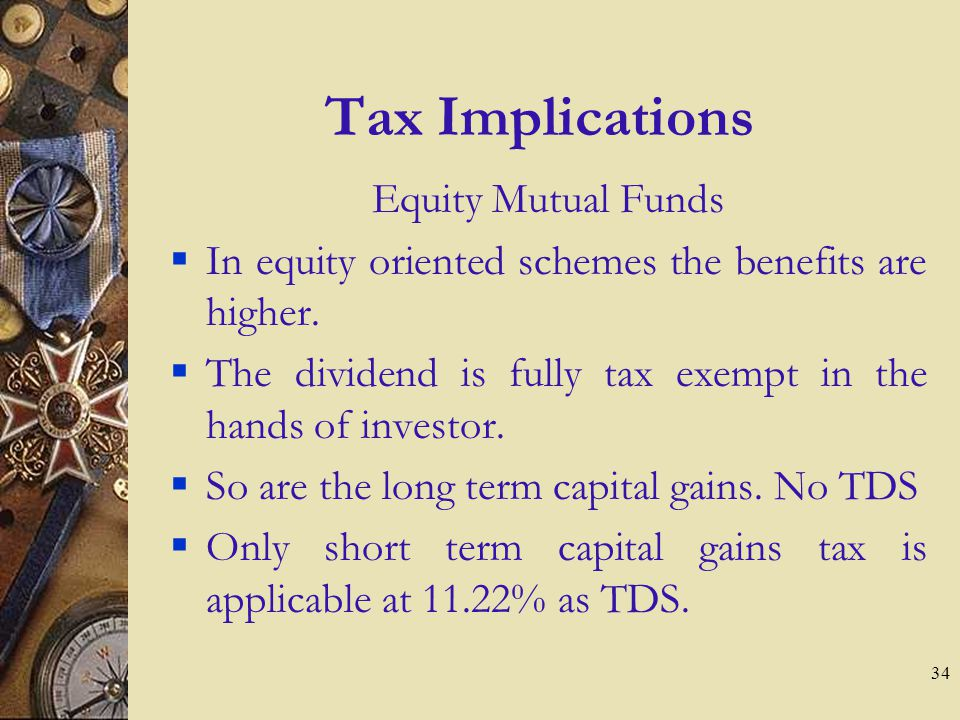 34 Tax Implications Equity Mutual Funds In equity oriented schemes the benefits are higher.