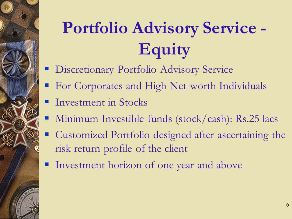 5 Our Wealth Advisory Service We provide advisory on the clients overall wealth portfolio Portfolio Advisory Service – Equity Portfolio Advisory Servi