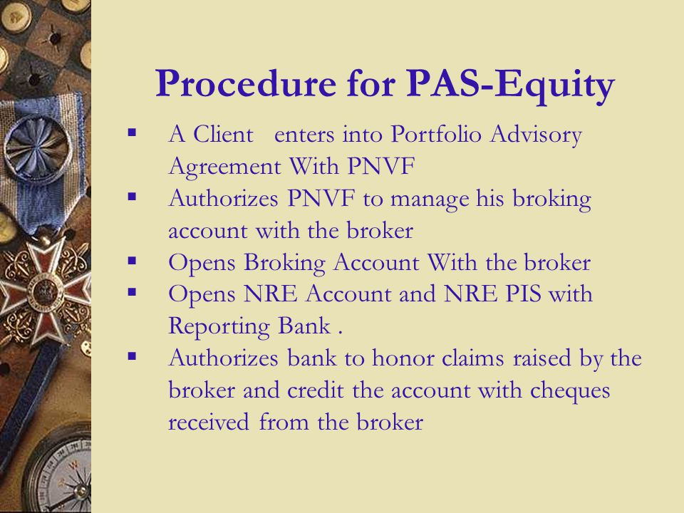 7 Procedure for PAS-Equity A Client enters into Portfolio Advisory Agreement With PNVF Authorizes PNVF to manage his broking account with the broker Opens Broking Account With the broker Opens NRE Account and NRE PIS with Reporting Bank.