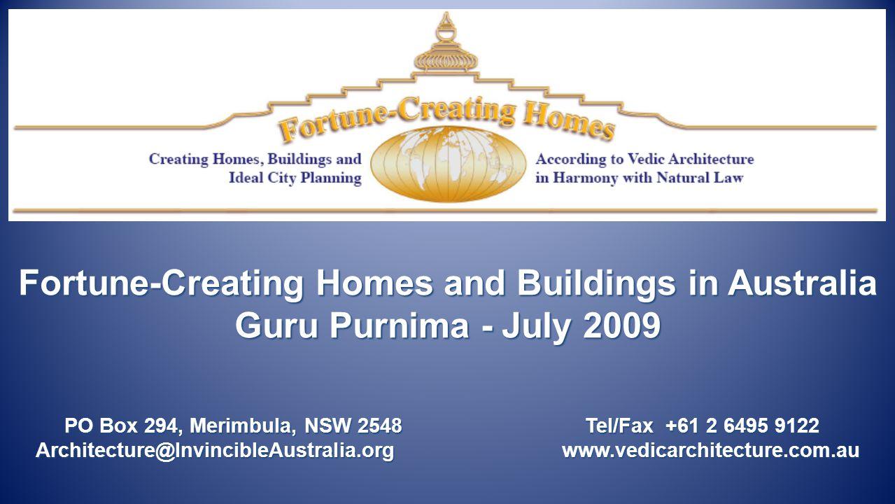 Fortune-Creating Homes and Buildings in Australia Guru Purnima - July 2009 PO Box 294, Merimbula, NSW 2548 Tel/Fax +61 2 6495 9122 Architecture@InvincibleAustralia.org www.vedicarchitecture.com.au