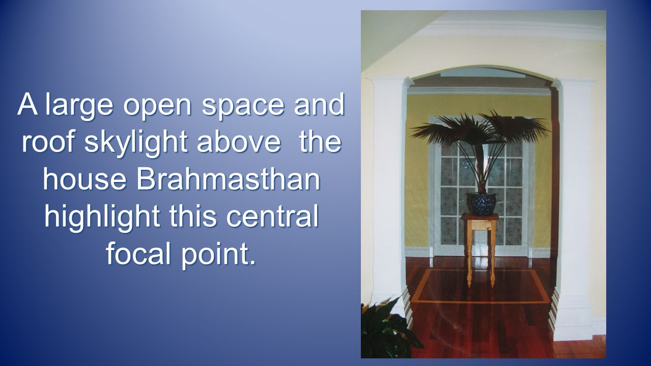 A large open space and roof skylightabove the house Brahmasthan highlight this central focal point.