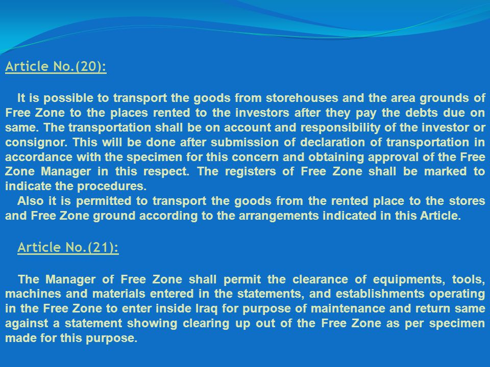 Article No.(20): It is possible to transport the goods from storehouses and the area grounds of Free Zone to the places rented to the investors after