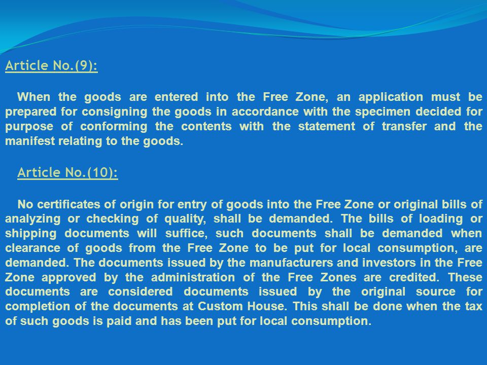 Article No.(9): When the goods are entered into the Free Zone, an application must be prepared for consigning the goods in accordance with the specime