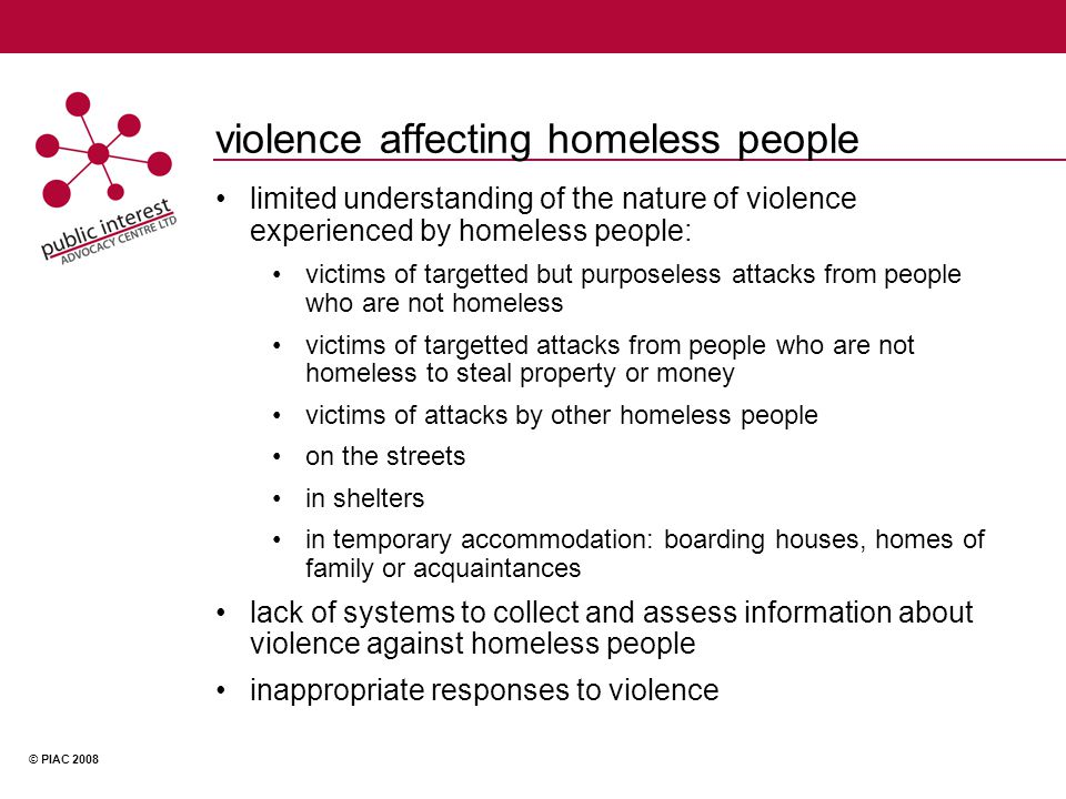 © PIAC 2008 violence affecting homeless people limited understanding of the nature of violence experienced by homeless people: victims of targetted but purposeless attacks from people who are not homeless victims of targetted attacks from people who are not homeless to steal property or money victims of attacks by other homeless people on the streets in shelters in temporary accommodation: boarding houses, homes of family or acquaintances lack of systems to collect and assess information about violence against homeless people inappropriate responses to violence
