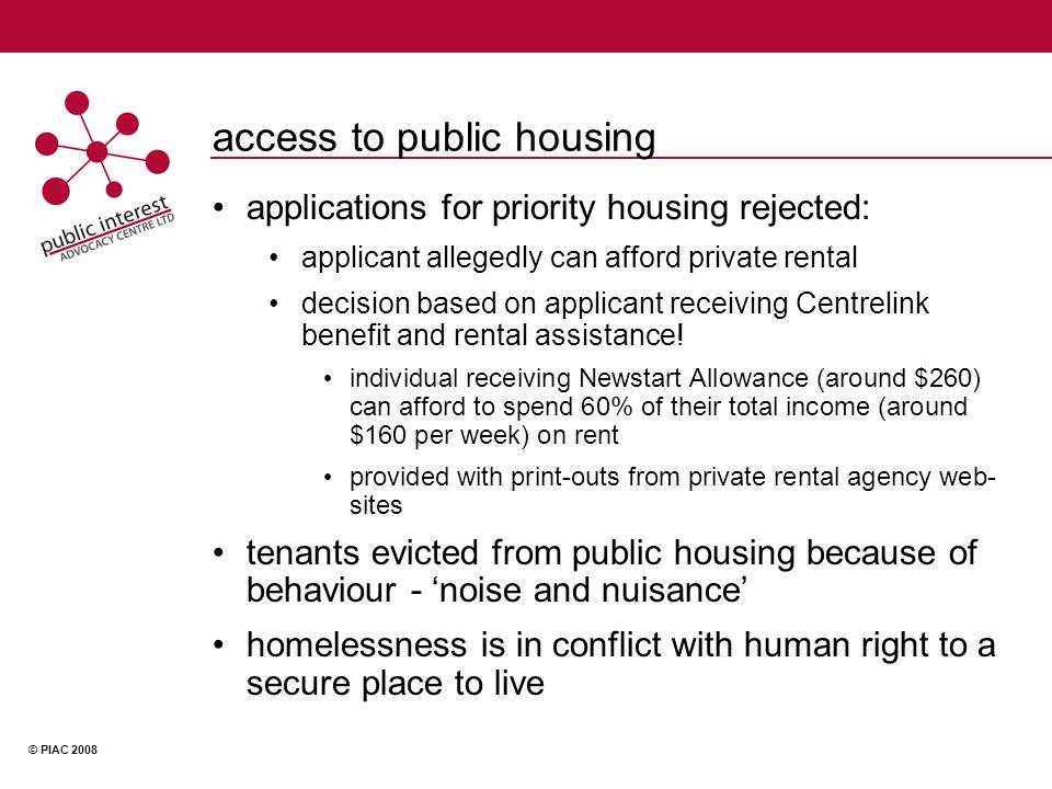 © PIAC 2008 access to public housing applications for priority housing rejected: applicant allegedly can afford private rental decision based on applicant receiving Centrelink benefit and rental assistance.