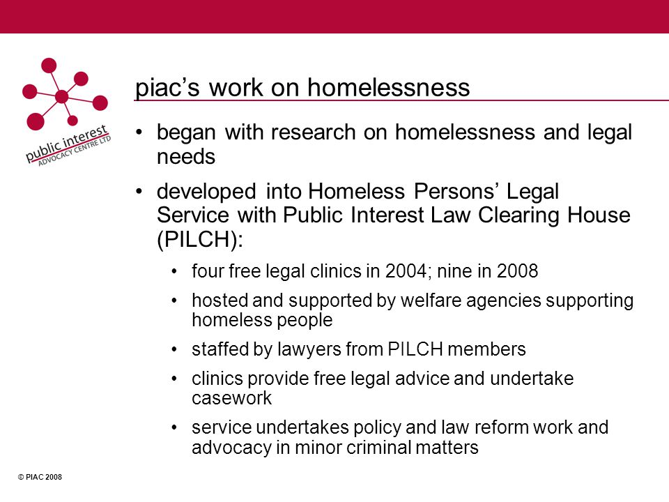 © PIAC 2008 piacs work on homelessness began with research on homelessness and legal needs developed into Homeless Persons Legal Service with Public Interest Law Clearing House (PILCH): four free legal clinics in 2004; nine in 2008 hosted and supported by welfare agencies supporting homeless people staffed by lawyers from PILCH members clinics provide free legal advice and undertake casework service undertakes policy and law reform work and advocacy in minor criminal matters
