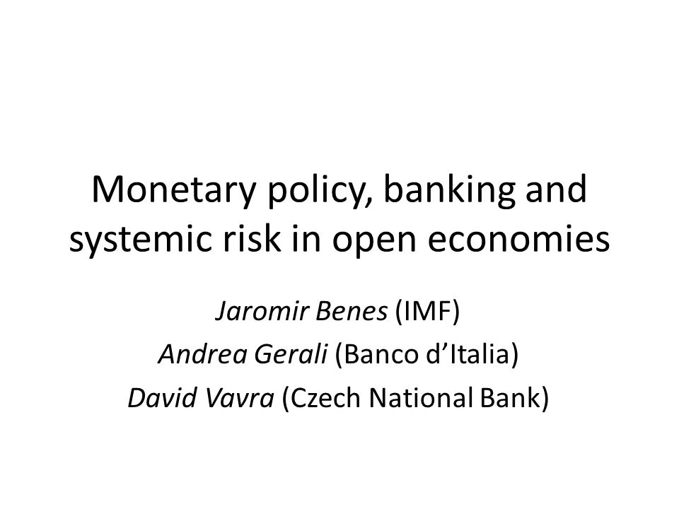 Monetary policy, banking and systemic risk in open economies Jaromir Benes (IMF) Andrea Gerali (Banco dItalia) David Vavra (Czech National Bank)