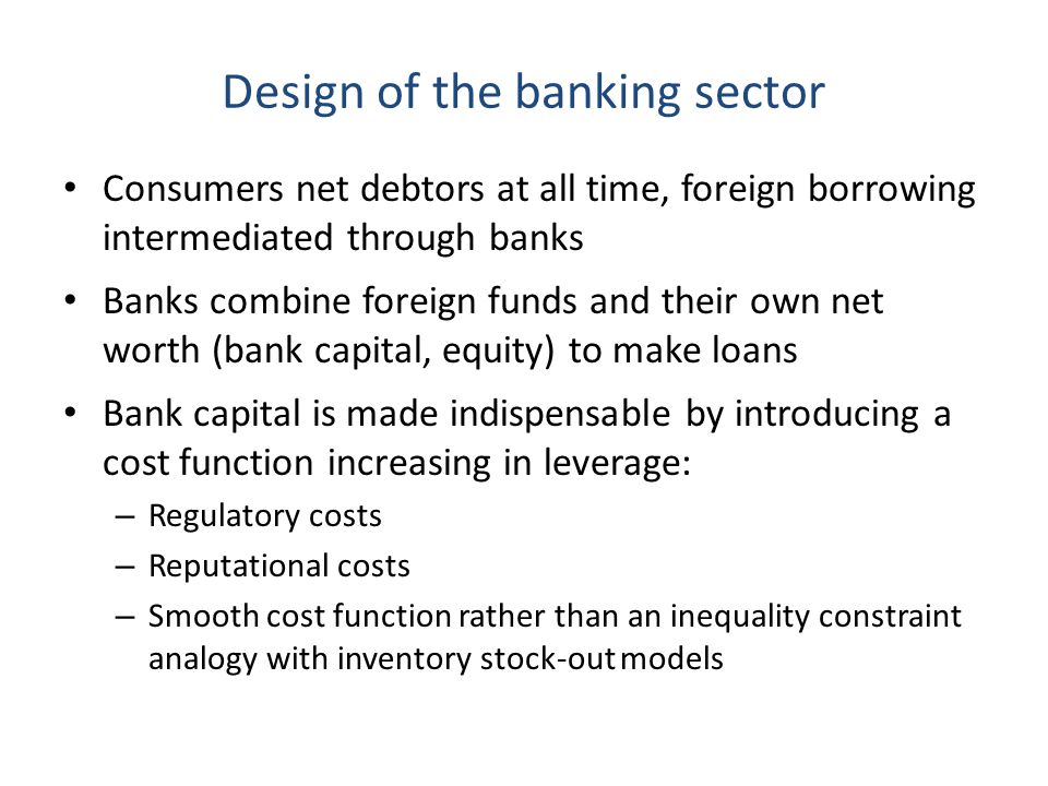 Design of the banking sector Consumers net debtors at all time, foreign borrowing intermediated through banks Banks combine foreign funds and their own net worth (bank capital, equity) to make loans Bank capital is made indispensable by introducing a cost function increasing in leverage: – Regulatory costs – Reputational costs – Smooth cost function rather than an inequality constraint analogy with inventory stock-out models