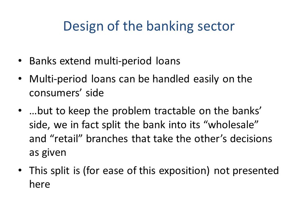 Design of the banking sector Banks extend multi-period loans Multi-period loans can be handled easily on the consumers side …but to keep the problem tractable on the banks side, we in fact split the bank into its wholesale and retail branches that take the others decisions as given This split is (for ease of this exposition) not presented here