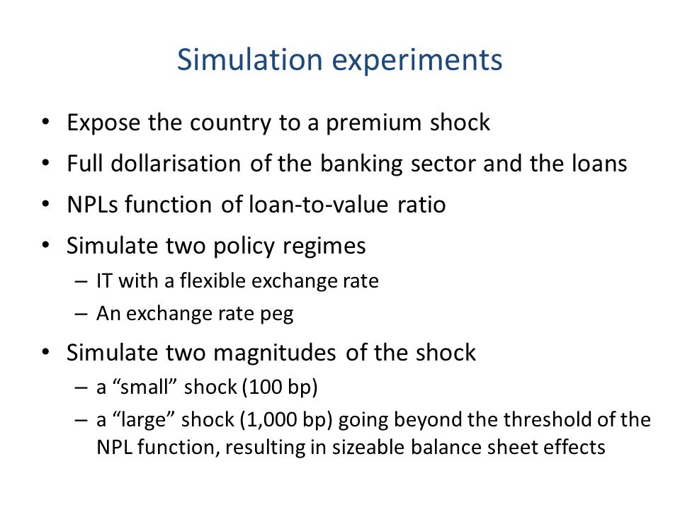 Simulation experiments Expose the country to a premium shock Full dollarisation of the banking sector and the loans NPLs function of loan-to-value ratio Simulate two policy regimes – IT with a flexible exchange rate – An exchange rate peg Simulate two magnitudes of the shock – a small shock (100 bp) – a large shock (1,000 bp) going beyond the threshold of the NPL function, resulting in sizeable balance sheet effects