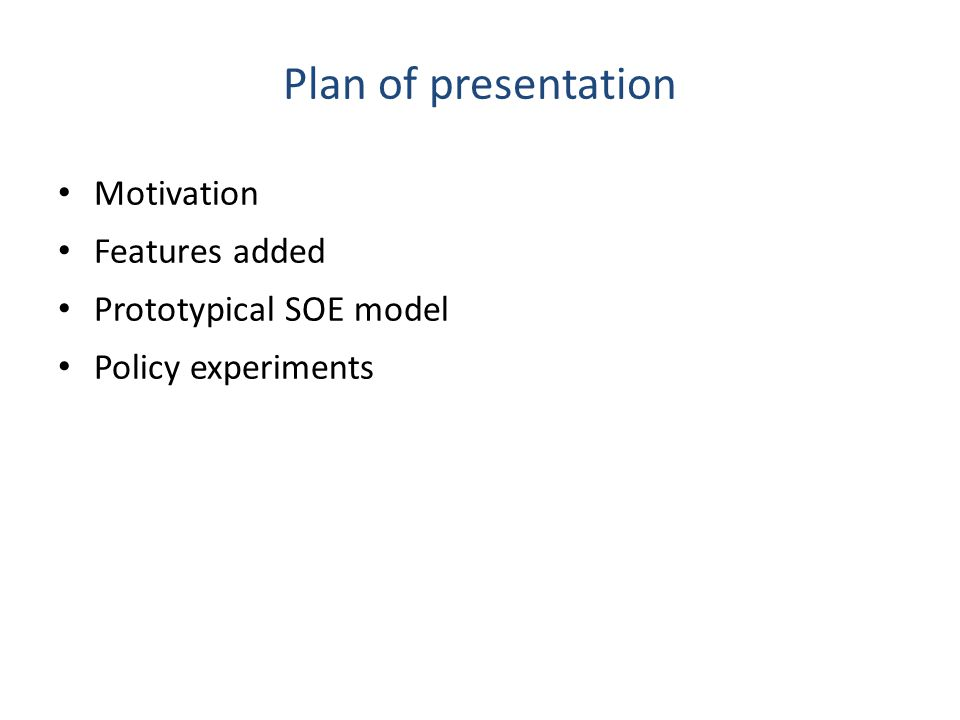Plan of presentation Motivation Features added Prototypical SOE model Policy experiments