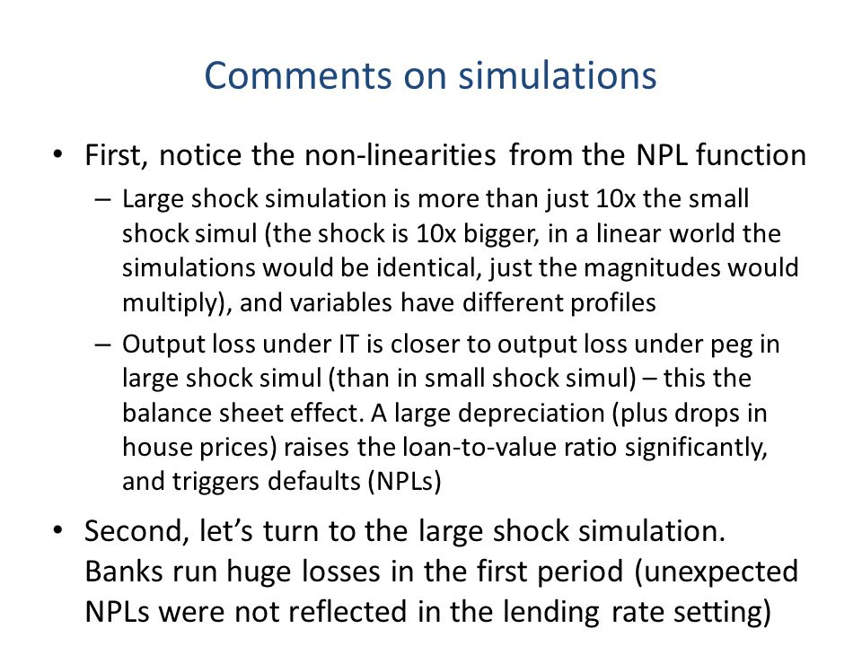 Comments on simulations First, notice the non-linearities from the NPL function – Large shock simulation is more than just 10x the small shock simul (the shock is 10x bigger, in a linear world the simulations would be identical, just the magnitudes would multiply), and variables have different profiles – Output loss under IT is closer to output loss under peg in large shock simul (than in small shock simul) – this the balance sheet effect.