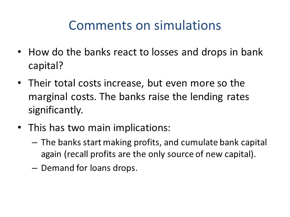 Comments on simulations How do the banks react to losses and drops in bank capital? Their total costs increase, but even more so the marginal costs. T
