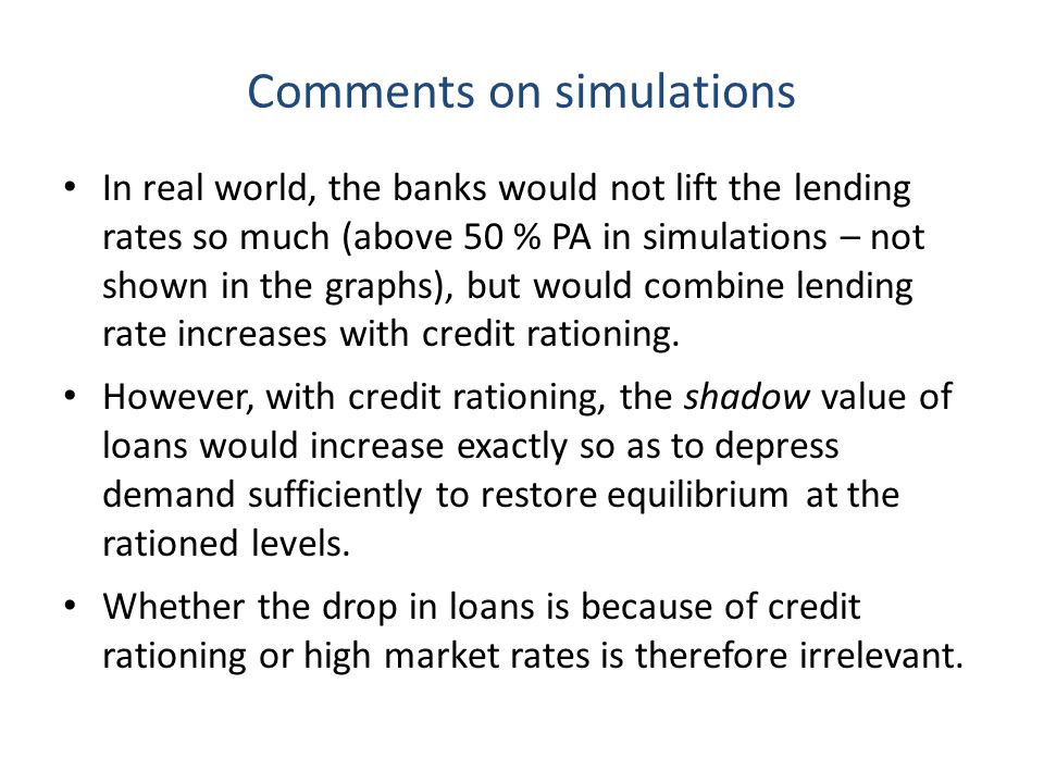 Comments on simulations In real world, the banks would not lift the lending rates so much (above 50 % PA in simulations – not shown in the graphs), but would combine lending rate increases with credit rationing.