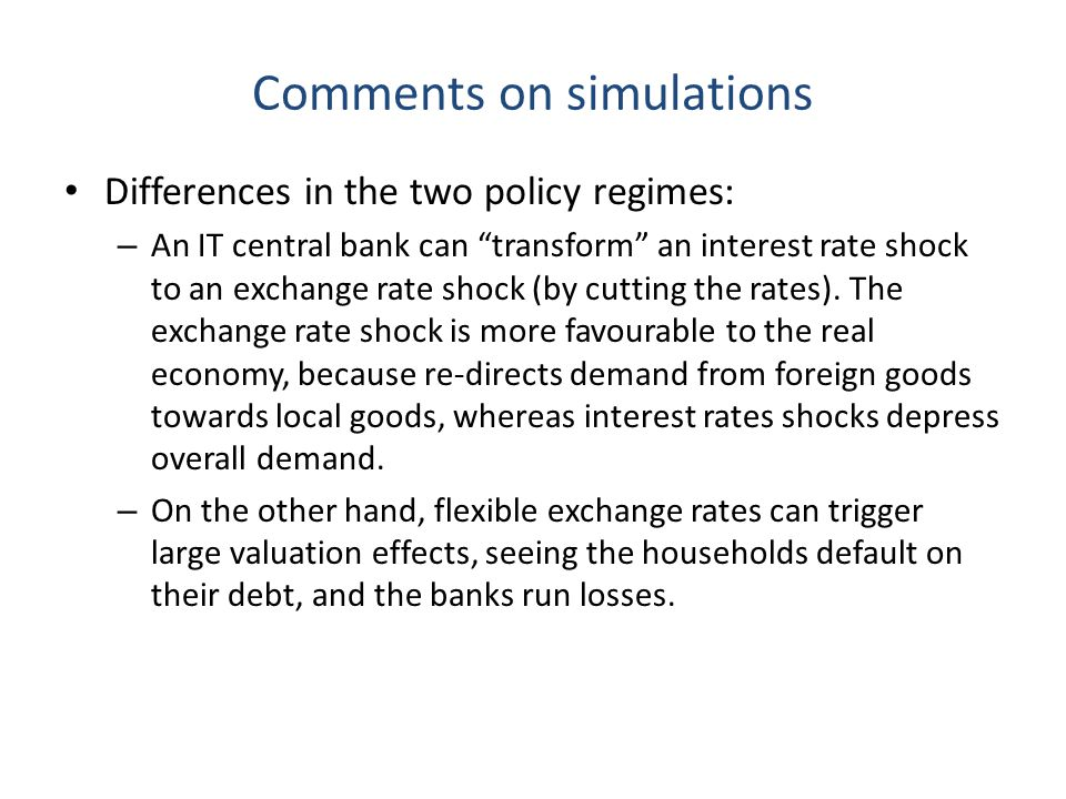 Comments on simulations Differences in the two policy regimes: – An IT central bank can transform an interest rate shock to an exchange rate shock (by cutting the rates).