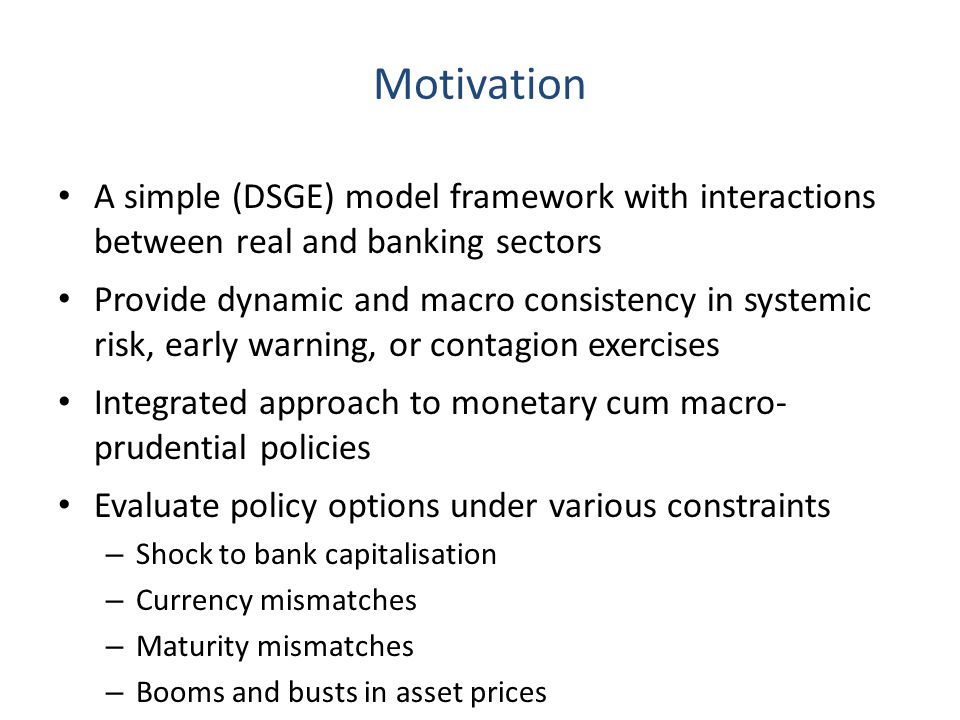 Motivation A simple (DSGE) model framework with interactions between real and banking sectors Provide dynamic and macro consistency in systemic risk,