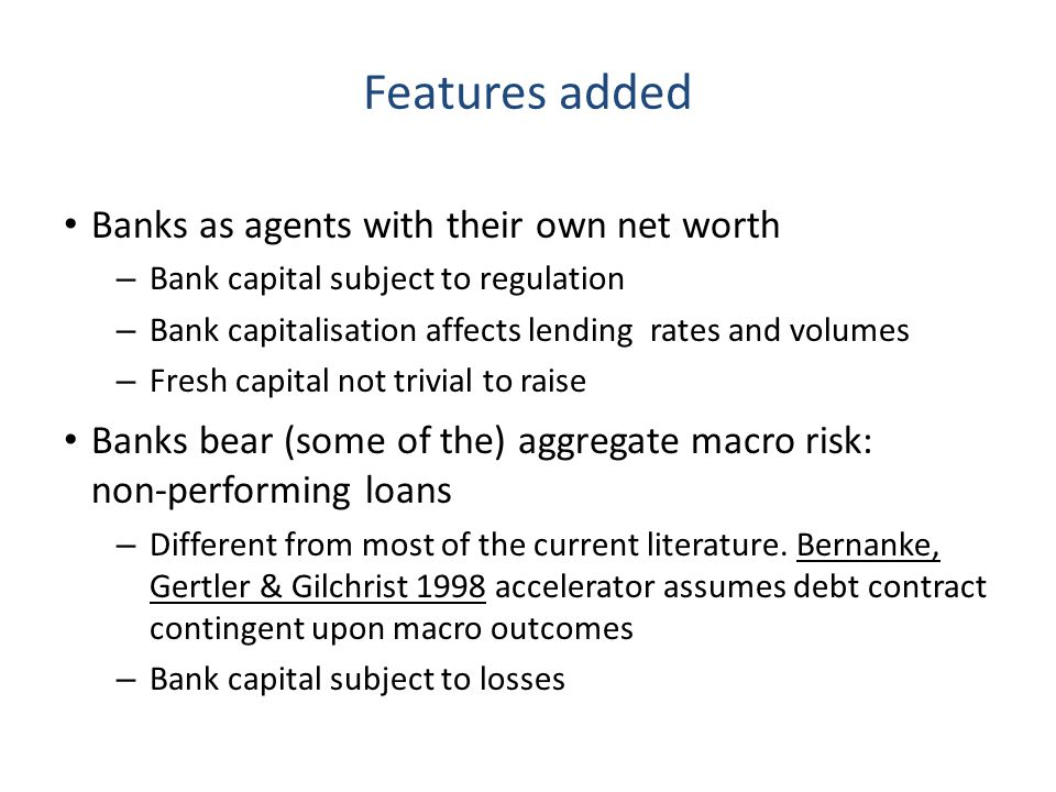 Features added Banks as agents with their own net worth – Bank capital subject to regulation – Bank capitalisation affects lending rates and volumes –