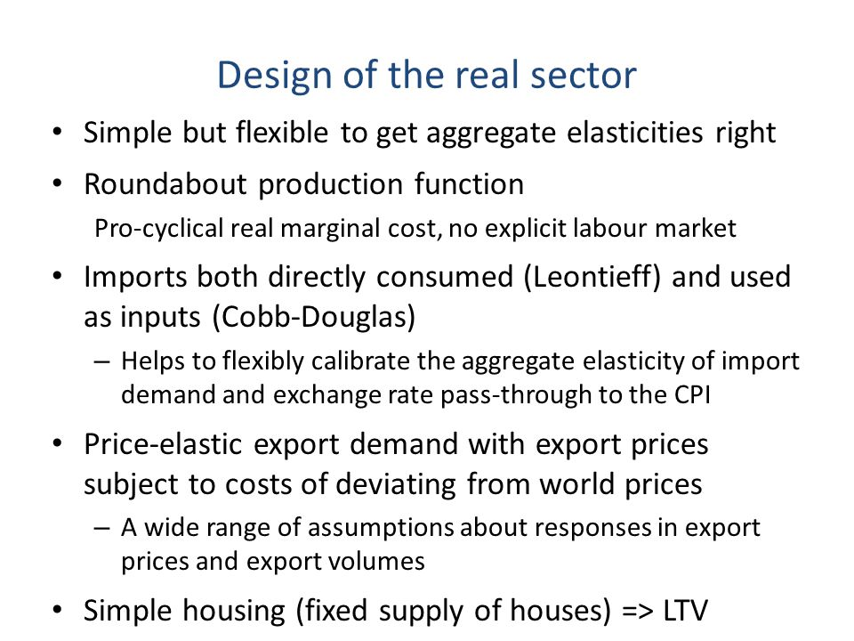 Design of the real sector Simple but flexible to get aggregate elasticities right Roundabout production function Pro-cyclical real marginal cost, no explicit labour market Imports both directly consumed (Leontieff) and used as inputs (Cobb-Douglas) – Helps to flexibly calibrate the aggregate elasticity of import demand and exchange rate pass-through to the CPI Price-elastic export demand with export prices subject to costs of deviating from world prices – A wide range of assumptions about responses in export prices and export volumes Simple housing (fixed supply of houses) => LTV