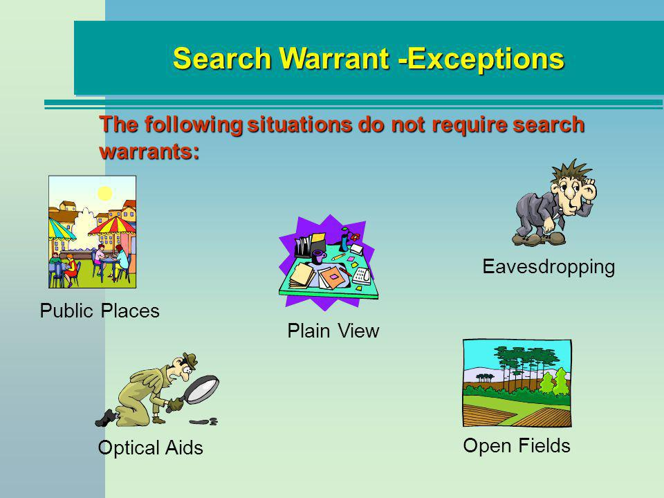 Search Warrant -Exceptions The following situations do not require search warrants: Plain View Optical Aids Open Fields Eavesdropping Public Places