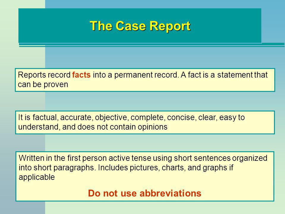 The Case Report Reports record facts into a permanent record. A fact is a statement that can be proven It is factual, accurate, objective, complete, c