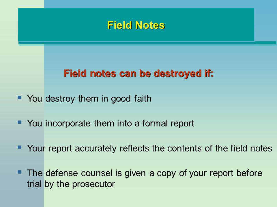 Field Notes Field notes can be destroyed if: You destroy them in good faith You incorporate them into a formal report Your report accurately reflects